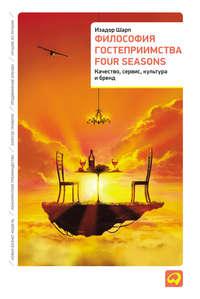 Шарп, Изадор  - Философия гостеприимства Four Seasons. Качество, сервис, культура и бренд