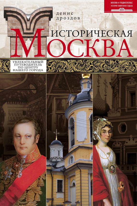 Историческая Москва. Увлекательный путеводитель по центру нашего города - Денис Дроздов