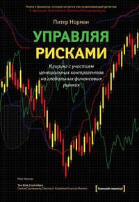 Норман, Питер  - Управляя рисками. Клиринг с участием центральных контрагентов на глобальных финансовых рынках