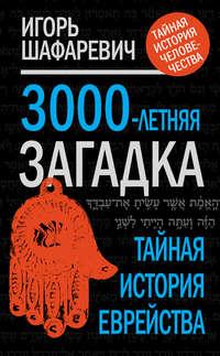 Шафаревич, Игорь  - 3000-летняя загадка. Тайная история еврейства