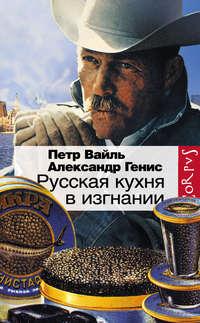 Вайль, Петр   - Русская кухня в изгнании