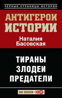 Басовская, Наталия  - Антигерои истории. Злодеи. Тираны. Предатели