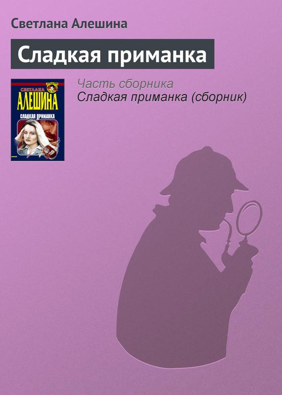Светлана Алешина Сладкая приманка светлана алешина срочно в номер сборник