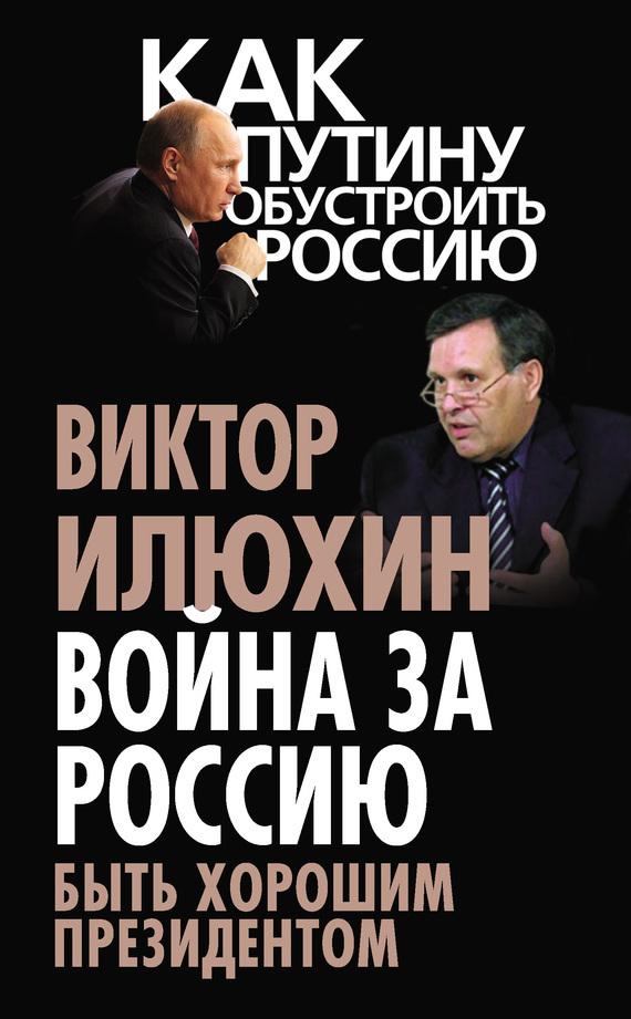 Война за Россию. Быть хорошим президентом - Виктор Илюхин