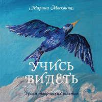 Москвина, Марина  - Учись видеть. Уроки творческих взлетов