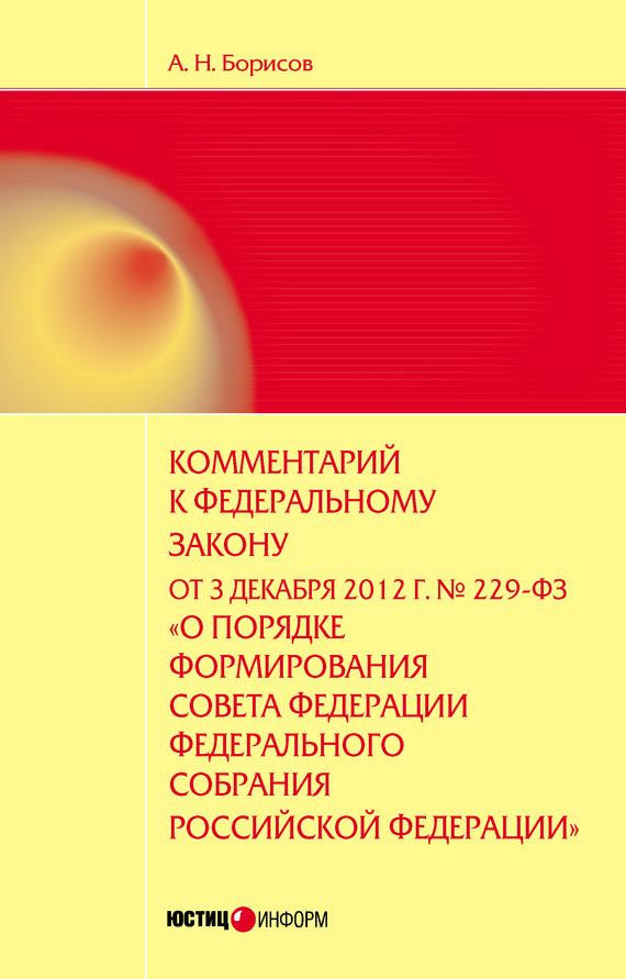 А. Н. Борисов Комментарий к Федеральному закону от 3 декабря 2012 г. №229-ФЗ «О порядке формирования Совета Федерации Федерального собрания Российской Федерации» (постатейный)