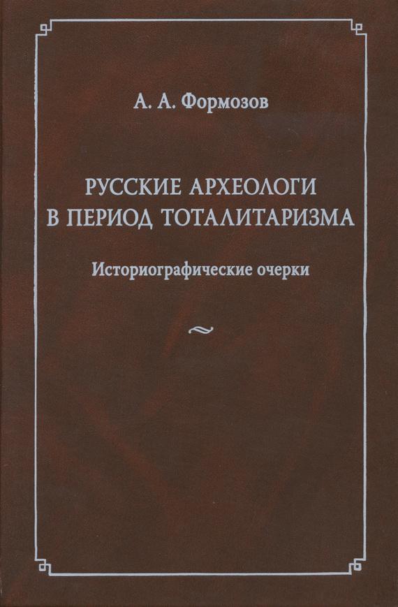 Александр Формозов Русские археологи в период тоталитаризма. Историографические очерки