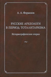 Формозов, Александр  - Русские археологи в период тоталитаризма. Историографические очерки
