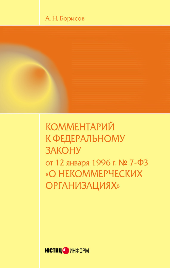А. Н. Борисов Комментарий к Федеральному закону от 12 января 1996 г. №7-ФЗ «О некоммерческих организациях» (постатейный)
