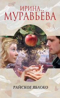 Муравьева, Ирина  - Райское яблоко