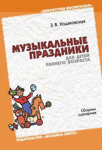 Ходаковская, З. В.  - Музыкальные праздники для детей раннего возраста. Сборник сценариев