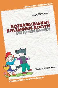 Наумова, Л. А.  - Познавательные праздники-досуги для дошкольников. Сборник сценариев