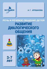 Арушанова, А. Г.  - Речь и речевое общение детей. Развитие диалогического общения. Методическое пособие для воспитателей