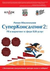 Масленников, Роман  - СуперКонсалтинг-2: PR и маркетинг в сфере В2В-услуг