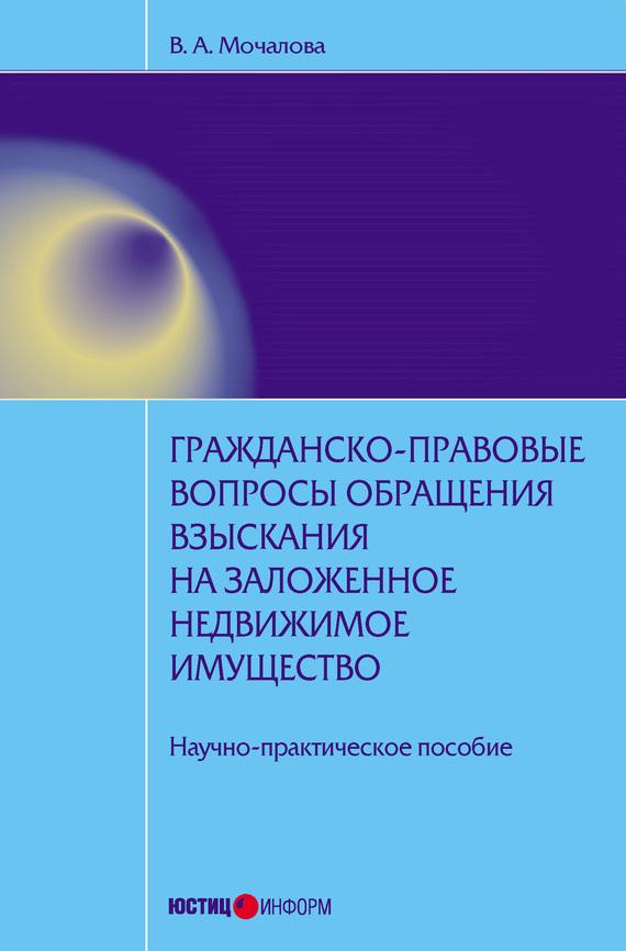 Гражданско-правовые вопросы обращения взыскания на заложенное недвижимое имущество: научно-практическое пособие - В. А. Мочалова