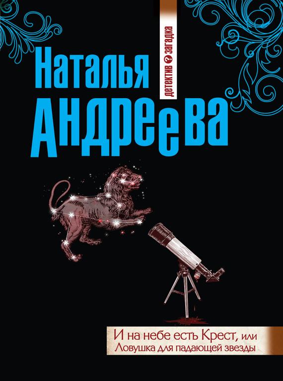 И на небе есть Крест, или Ловушка для падающей звезды - Наталья Андреева