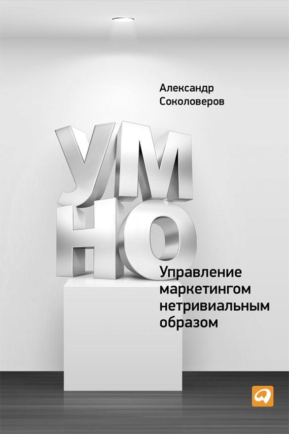 УМНО, или Управление маркетингом нетривиальным образом - Александр Соколоверов