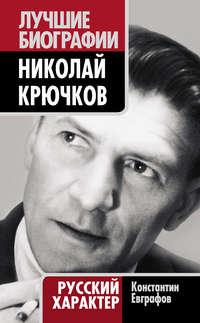 Евграфов, Константин  - Николай Крючков. Русский характер