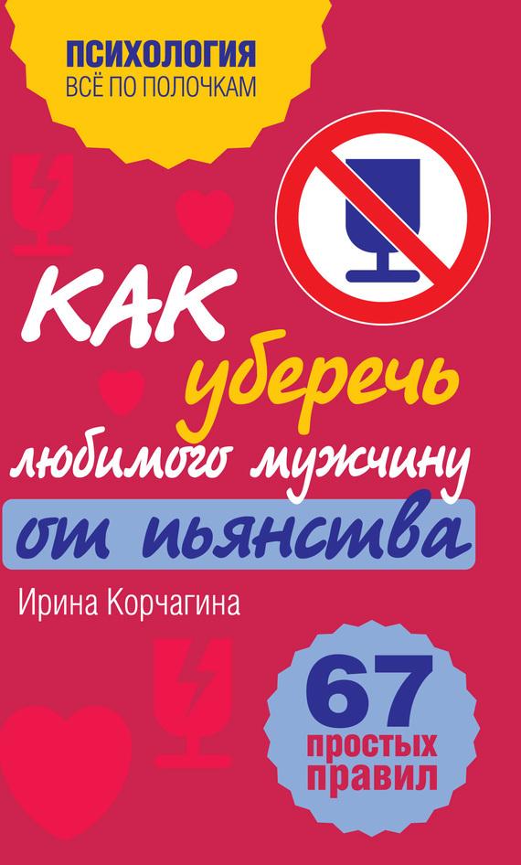 Ирина Корчагина Как уберечь любимого мужчину от пьянства? 67 простых правил