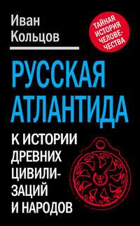 Кольцов, Иван  - Русская Атлантида. К истории древних цивилизаций и народов