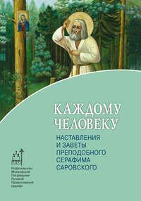Крестьянкин, Архимандрит Иоанн  - Каждому человеку. Наставления и заветы преподобного Серафима Саровского