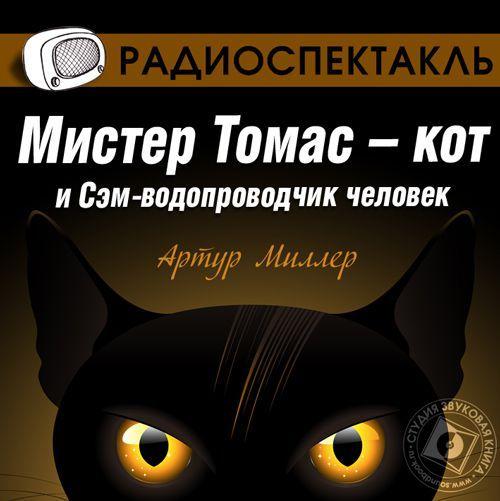 Артур Миллер Мистер Томас–кот и Сэм водопроводчик-человек (спектакль)