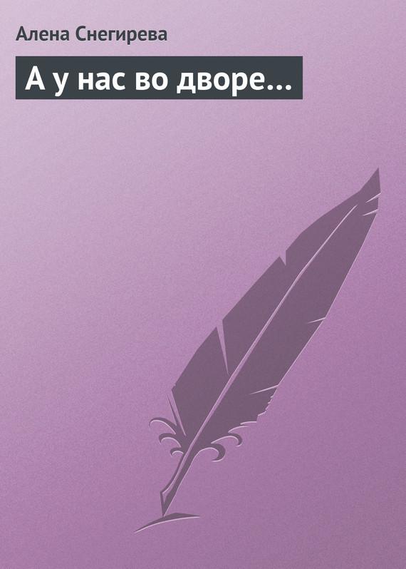 Алена Снегирева А у нас во дворе… алена 18 a
