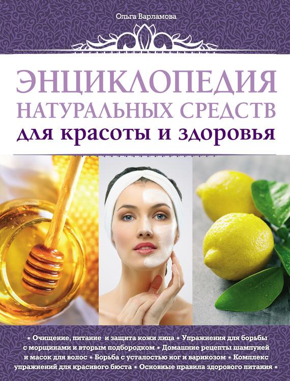 Энциклопедия натуральных средств для красоты и здоровья - Ольга Варламова