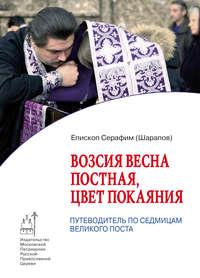 Шарапов, Епископ Серафим  - Возсия весна постная, цвет покаяния. Путеводитель по седмицам Великого поста