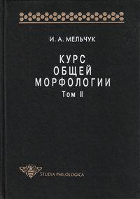 Мельчук, И. А.  - Курс общей морфологии. Том II