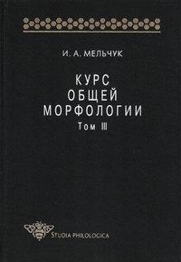 Мельчук, И. А.  - Курс общей морфологии. Том III