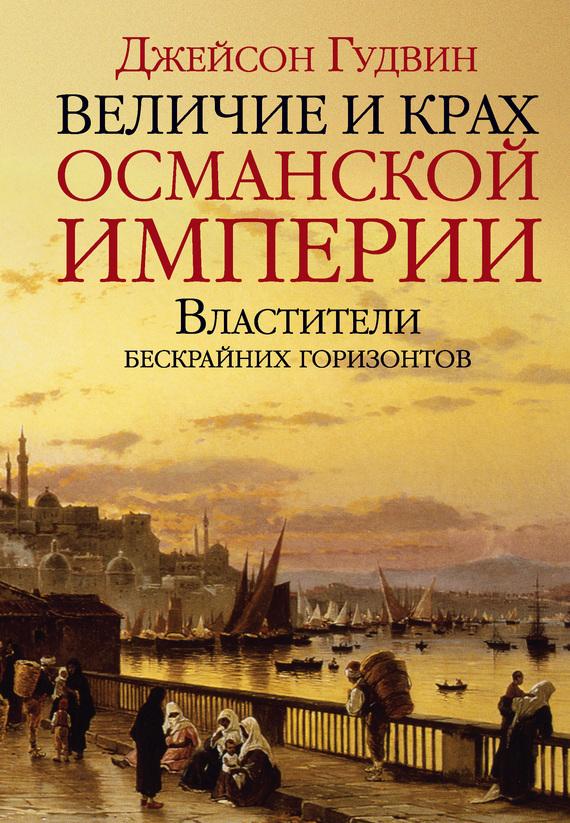 Величие и крах Османской империи. Властители бескрайних горизонтов - Джейсон Гудвин