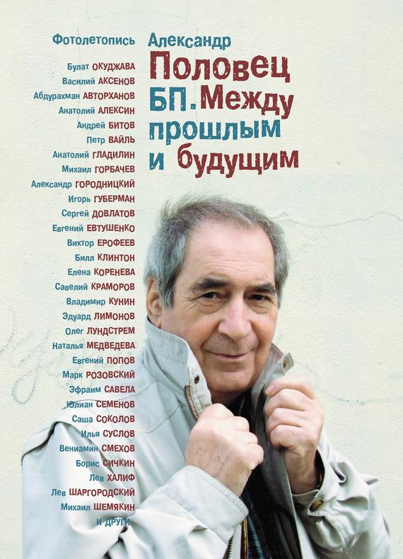 Александр Половец БП. Между прошлым и будущим. Книга третья. Фотолетопись – «Как это было…»