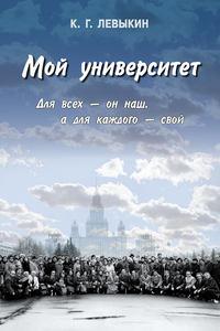 Левыкин, К. Г.  - Мой университет: Для всех – он наш, а для каждого – свой