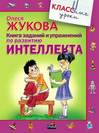Жукова, Олеся  - Книга заданий и упражнений по развитию интеллекта