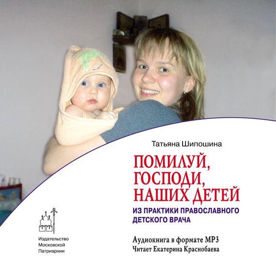 Татьяна Шипошина Помилуй, Господи, наших детей (из практики православного врача) из опыта семейного врача