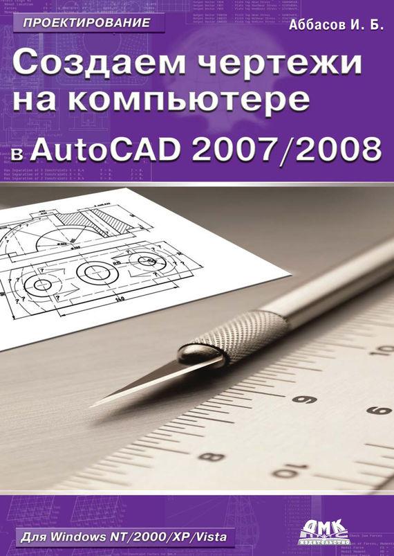 И. Б. Аббасов Создаем чертежи на компьютере в AutoCAD 2007/2008: учебное пособие ISBN: 5-94074-390-0 autocad 2008 самое необходимое