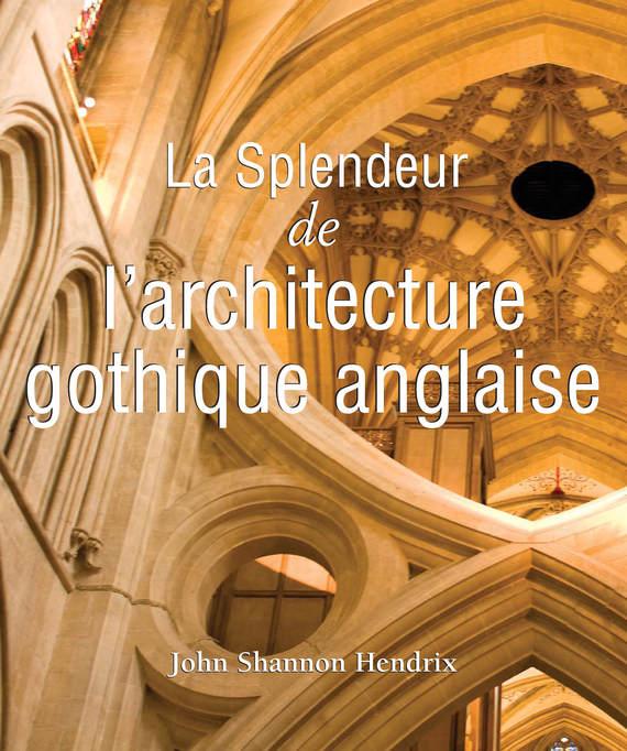 John Shannon Hendrix La splendeur de l'architecture gothique anglaise john shannon hendrix the splendor of english gothic architecture