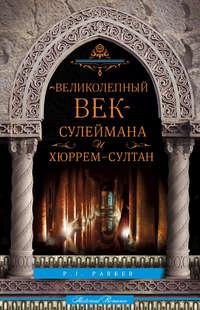 Паркер, П. Дж.  - «Великолепный век» Сулеймана и Хюррем-султан