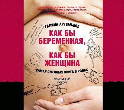 Как бы беременная, как бы женщина! Самая смешная книга о родах - Галина Артемьева