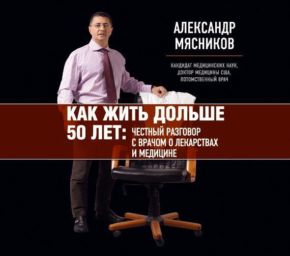 Александр Мясников Как жить дольше 50 лет. Честный разговор с врачом о лекарствах и медицине цены