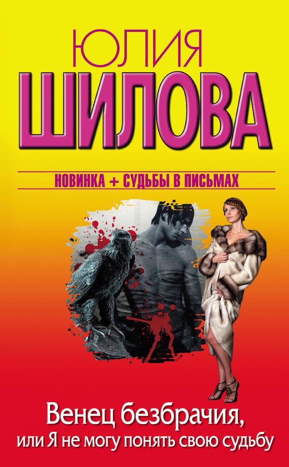 Венец безбрачия, или Я не могу понять свою судьбу - Юлия Шилова