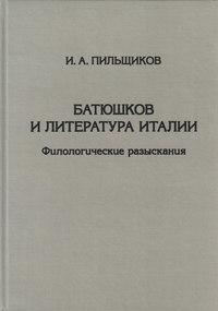 Пильщиков, И. А.  - Батюшков и литература Италии. Филологические разыскания