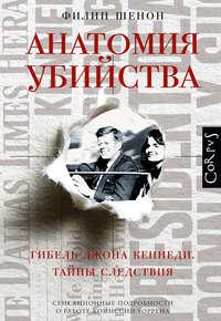 Шенон, Филип  - Анатомия убийства. Гибель Джона Кеннеди. Тайны расследования