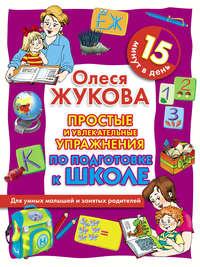 Жукова, Олеся  - Простые и увлекательные упражнения по подготовке к школе. 15 минут в день