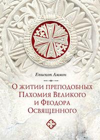Аммон, Епископ  - О житии преподобных Пахомия Великого и Феодора Освященного