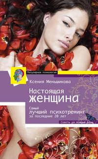 Меньшикова, Ксения  - Настоящая женщина. Самый лучший психотренинг для женщин за последние 20 лет