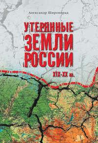 - Утерянные земли России. XIX–XX вв.