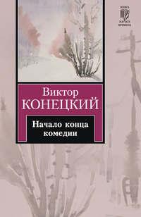 Конецкий, Виктор  - Начало конца комедии (повести и рассказы)