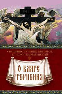 Карфагенский, Священномученик Киприан  - О благе терпения